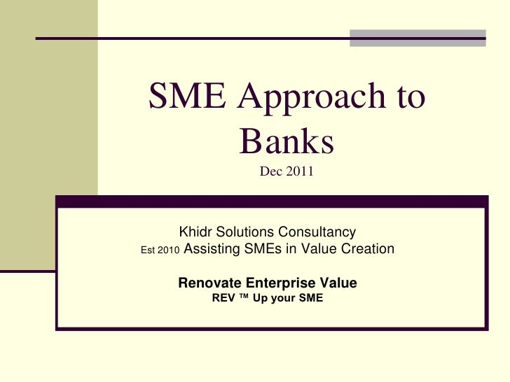 SME Approach to     Banks                   Dec 2011        Khidr Solutions ConsultancyEst 2010 Assisting SMEs in Value Cr...