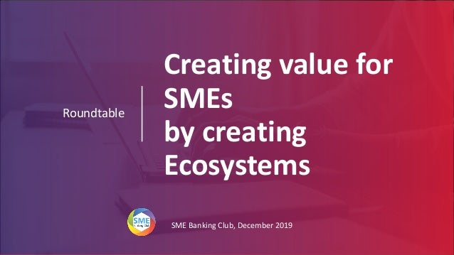 Creating value for SMEs by creating Ecosystems Roundtable SME Banking Club, December 2019