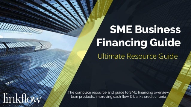 © Copyright Linkflow Capital, 2017 SME Business Financing Guide Ultimate Resource Guide The complete resource and guide to...