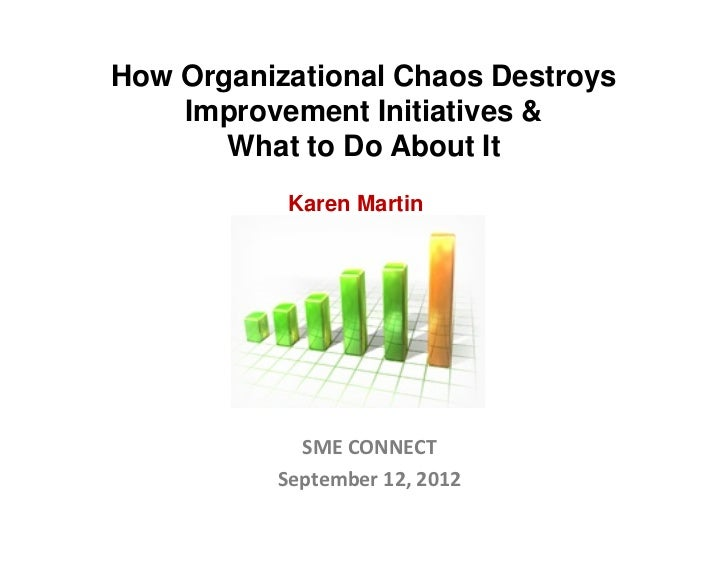 How Organizational Chaos Destroys    Improvement Initiatives &       What to Do About It           Karen Martin           ...