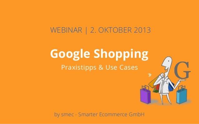 Deckblatt Ziele Potentiale Rahmenbedingungen Google Shopping Praxistipps & Use Cases WEBINAR | 2. OKTOBER 2013 by smec - S...