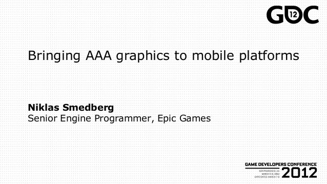 Bringing AAA graphics to mobile platforms Niklas Smedberg Senior Engine Programmer, Epic Games