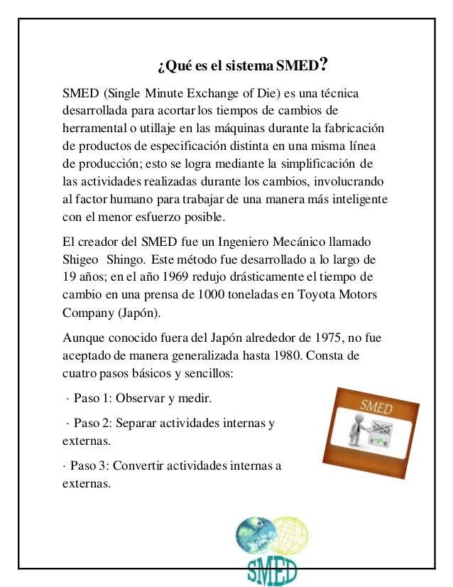 ¿Qué es el sistema SMED? SMED (Single Minute Exchange of Die) es una técnica desarrollada para acortar los tiempos de camb...