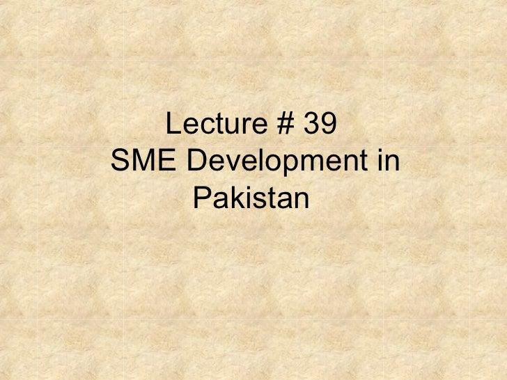 Lecture # 39SME Development in    Pakistan