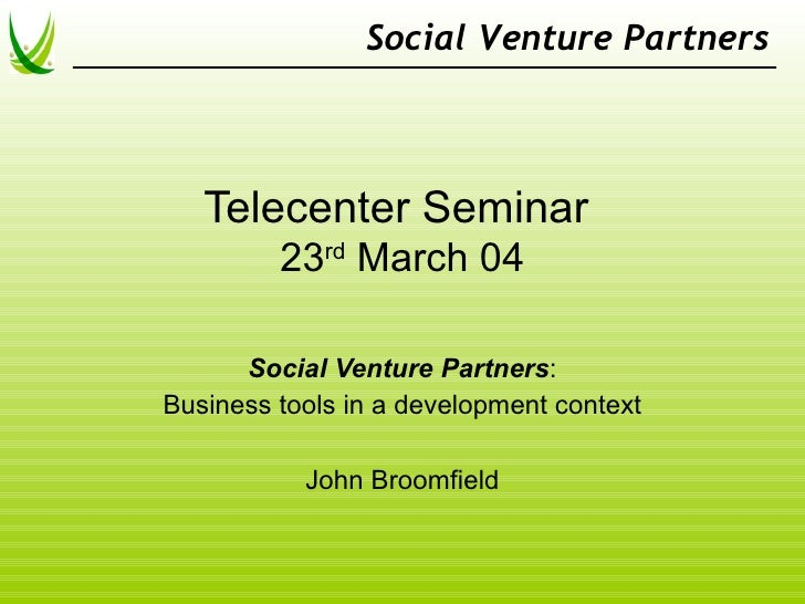 Social Venture Partners       Telecenter Seminar          23rd March 04        Social Venture Partners: Business tools in ...