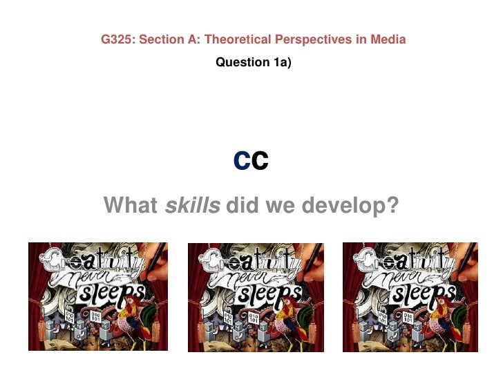 G325: Section A: Theoretical Perspectives in Media<br />Question 1a)<br />cc<br />What skills did we develop?<br />