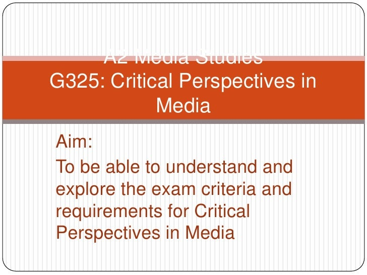 A2 Media StudiesG325: Critical Perspectives in Media<br />Aim:<br />To be able to understand and explore the exam criteria...