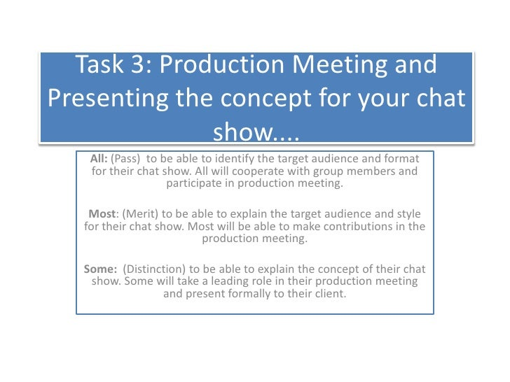 Task 3: Production Meeting and Presenting the concept for your chat show....<br />All: (Pass)  to be able to identify the ...