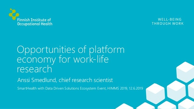 Opportunities of platform economy for work-life research Anssi Smedlund, chief research scientist SmartHealth with Data Dr...