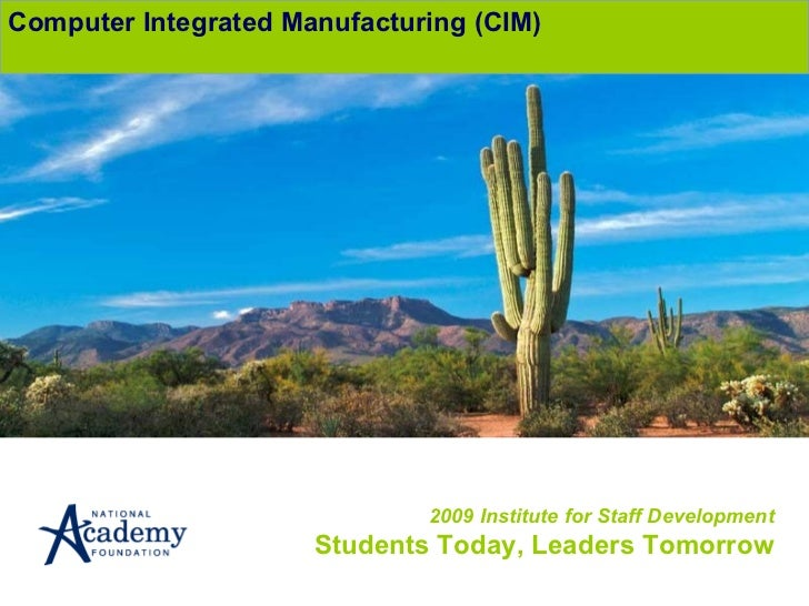 2009 Institute for Staff Development Students Today, Leaders Tomorrow Computer Integrated Manufacturing (CIM)