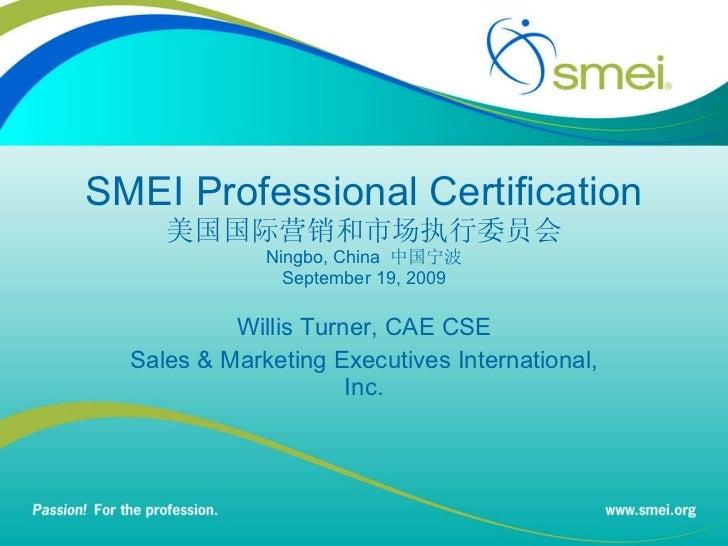 SMEI Professional Certification 美国国际营销和市场执行委员会 Ningbo, China   中国宁波 September 19, 2009 Willis Turner, CAE CSE Sales & Mark...