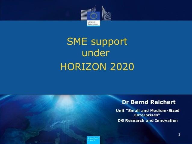 "SME support under HORIZON 2020  Dr Bernd Reichert Unit ""Small and Medium-Sized Enterprises"" DG Research and Innovation  1 ..."