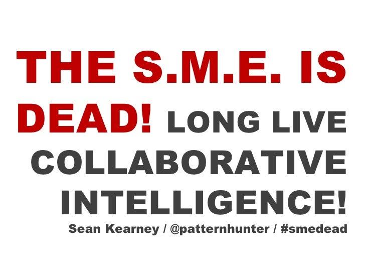 THE S.M.E. IS  DEAD!  LONG LIVE  COLLABORATIVE INTELLIGENCE! Sean Kearney / @patternhunter / #smedead