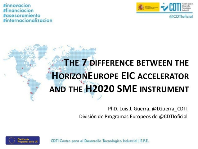 THE 7 DIFFERENCE BETWEEN THE HORIZONEUROPE EIC ACCELERATOR AND THE H2020 SME INSTRUMENT PhD. Luis J. Guerra, @LGuerra_CDTI...