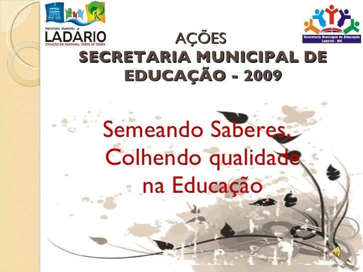 AÇÕES  SECRETARIA MUNICIPAL DE EDUCAÇÃO - 2009 <ul><li>Semeando Saberes, Colhendo qualidade na Educação </li></ul>