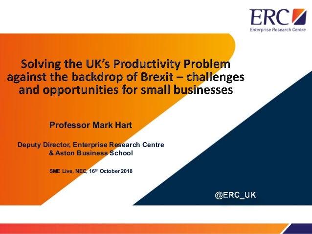 Professor Mark Hart Deputy Director, Enterprise Research Centre & Aston Business School SME Live, NEC, 16th October 2018