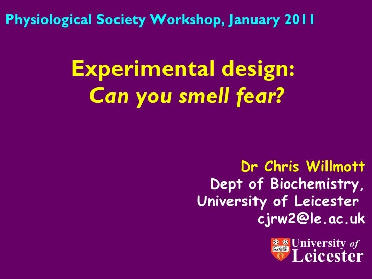 Dr Chris Willmott Dept of Biochemistry, University of Leicester  [email_address] Experimental design:  Can you smell fear?...