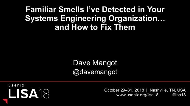 October 29–31, 2018   Nashville, TN, USA www.usenix.org/lisa18 #lisa18 Familiar Smells I've Detected in Your Systems Engin...