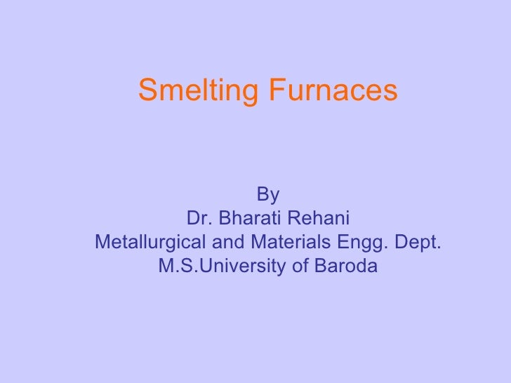 Smelting Furnaces   By Dr. Bharati Rehani Metallurgical and Materials Engg. Dept. M.S.University of Baroda