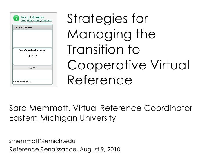 Strategies for Managing the Transition to Cooperative Virtual Reference<br />Sara Memmott, Virtual Reference CoordinatorEa...