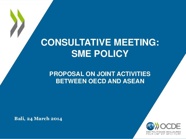 CONSULTATIVE MEETING: SME POLICY PROPOSAL ON JOINT ACTIVITIES BETWEEN OECD AND ASEAN Bali, 24 March 2014