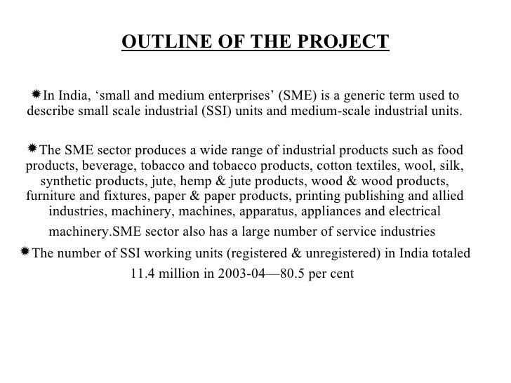 OUTLINE OF THE PROJECT In India, 'small and medium enterprises' (SME) is a generic term used to describe small scale indu...