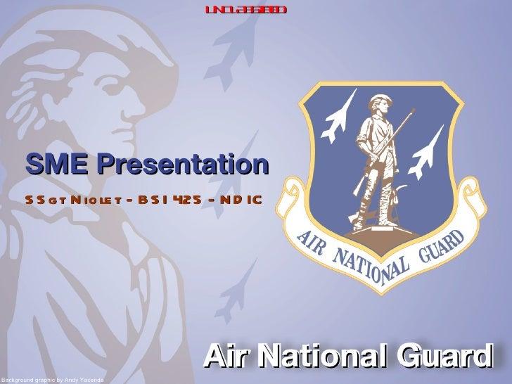 SME Presentation <ul><li>SSgt Niolet - BSI 425 - NDIC </li></ul>Air National Guard Background graphic by Andy Yacenda UNCL...