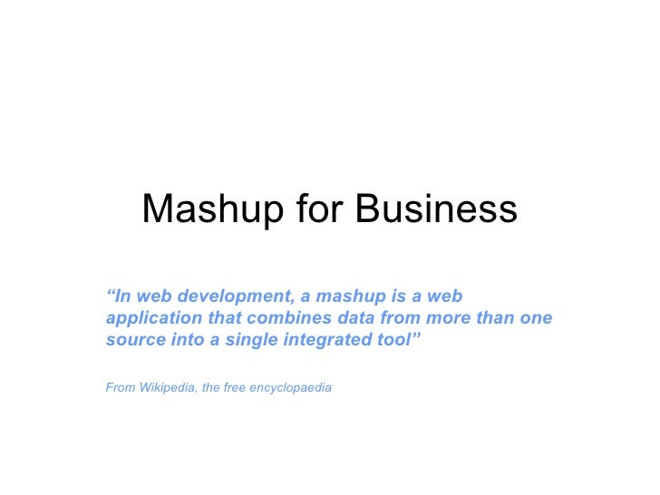 "Mashup for Business "" In web development, a mashup is a web application that combines data from more than one source into ..."