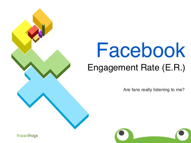 Facebook               Engagement Rate (E.R.)                        Are fans really listening to me?     frozenfrogs