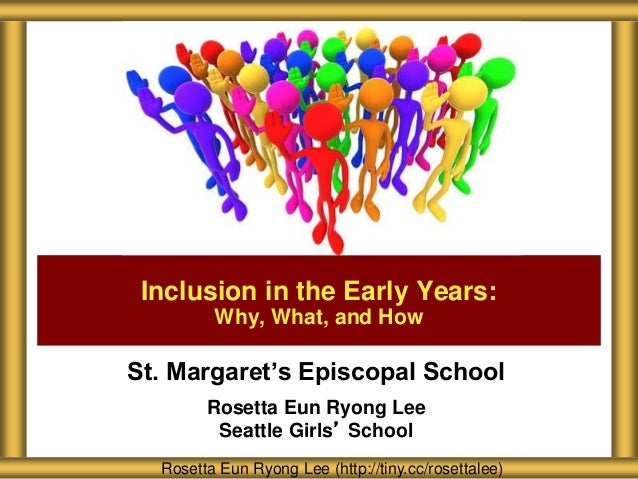 St. Margaret's Episcopal School Rosetta Eun Ryong Lee Seattle Girls' School Inclusion in the Early Years: Why, What, and H...