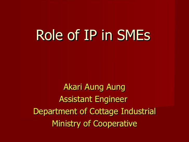 Role of IP in SMEs Akari Aung Aung Assistant Engineer  Department of Cottage Industrial Ministry of Cooperative