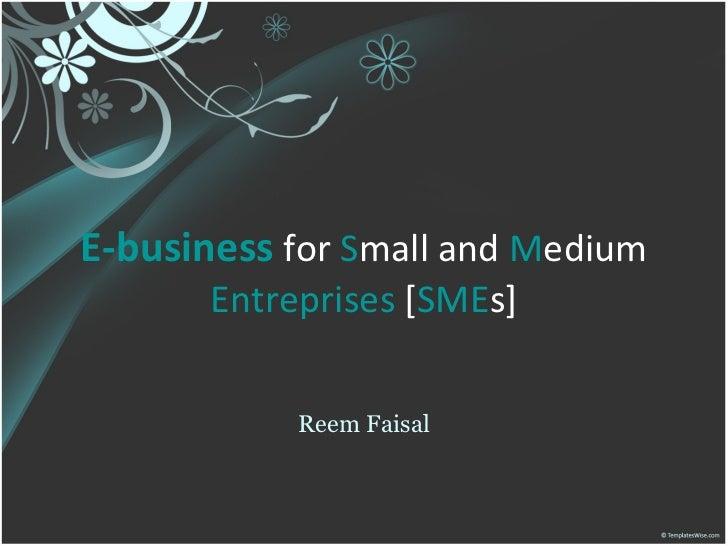E-business   for  S mall   and   M edium   Entreprises  [ SME s] Reem Faisal