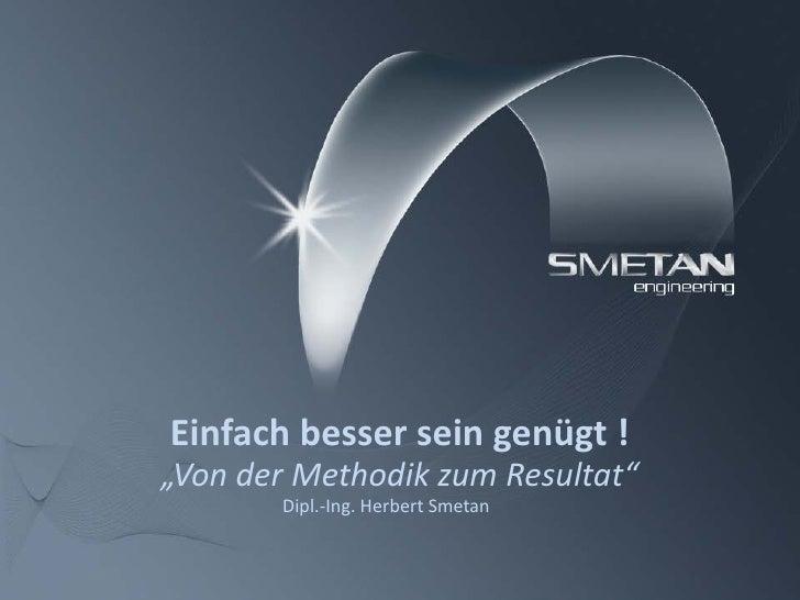 """Einfach besser sein genügt ! """"Von der Methodik zum Resultat""""        Dipl.-Ing. Herbert Smetan"""