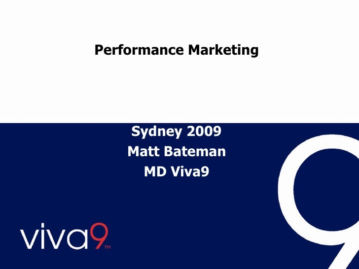 Performance Marketing Using affiliates and other online techniques to drive revenue and business Matt Bateman MD Viva9