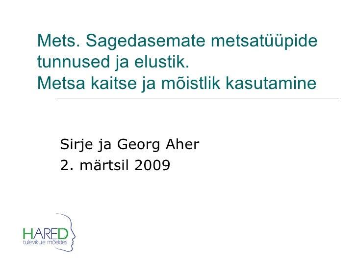 Mets. Sagedasemate metsatüüpide tunnused ja elustik.  Metsa kaitse ja mõistlik kasutamine Sirje ja Georg Aher 2. märtsil 2...