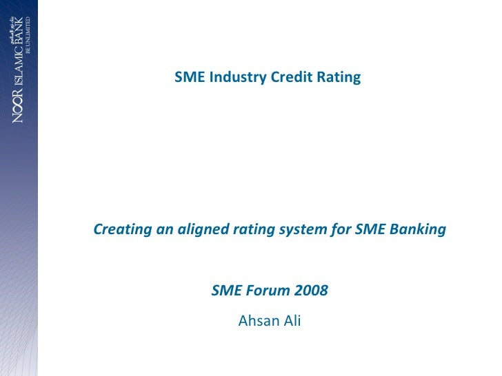 SME Industry Credit Rating  Creating an aligned rating system for SME Banking SME Forum 2008 Ahsan Ali