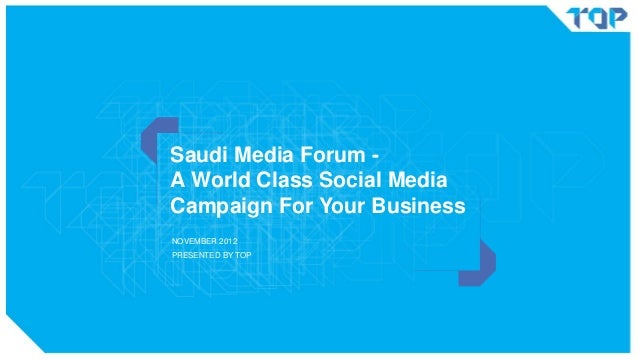 Saudi Media Forum A World Class Social Media Campaign For Your Business NOVEMBER 2012  PRESENTED BY TOP