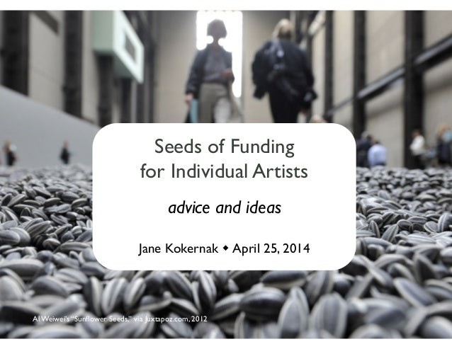 """Seeds of Funding   for Individual Artists  advice and ideas  Jane Kokernak  April 25, 2014  Al Weiwei's """"Sunflower See..."""