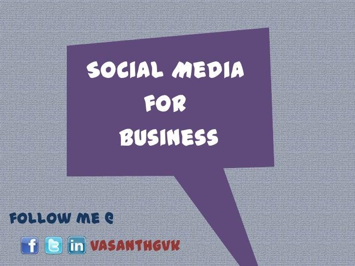 Social Media <br />for <br />Business<br />follow me @<br />vasanthgvk<br />
