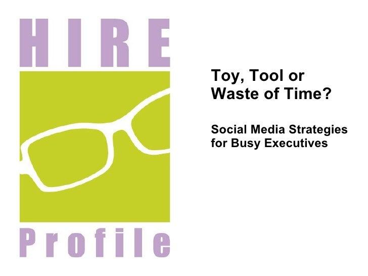 <ul><li>Toy, Tool or Waste of Time?  </li></ul><ul><li>Social Media Strategies for Busy Executives </li></ul>