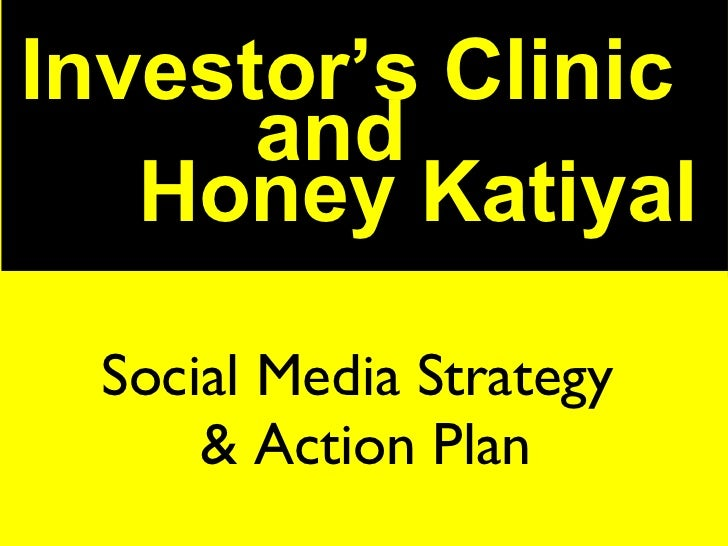 Social Media Strategy  & Action Plan Social Media Strategy  & Action Plan Investor's Clinic and  Honey Katiyal