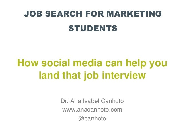 JOB SEARCH FOR MARKETING STUDENTS How social media can help you land that job interview Dr. Ana Isabel Canhoto www.anacanh...