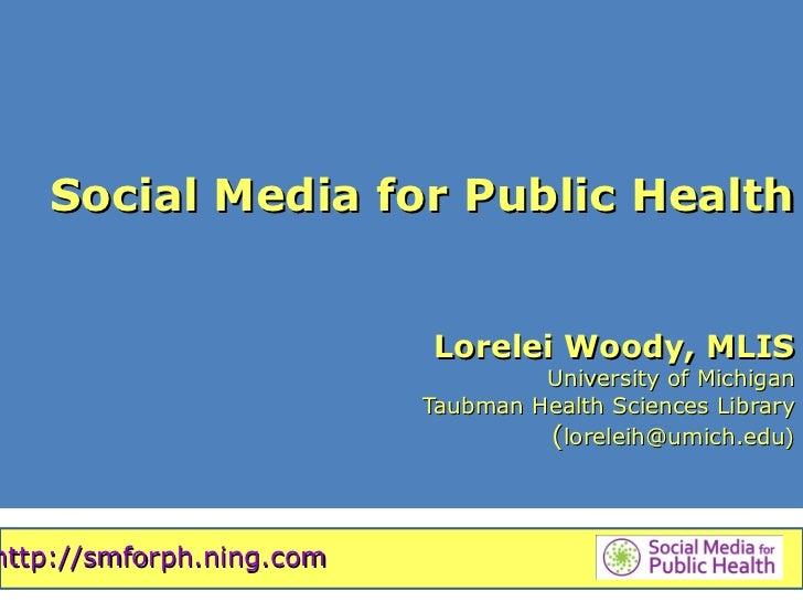 Social Media for Public Health                          Lorelei Woody, MLIS                                   University o...