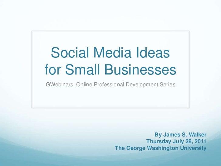 Social Media Ideas for Small Businesses<br />GWebinars: Online Professional Development Series  <br />By James S. Walker<b...
