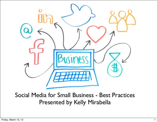Social Media for Small Business - Best Practices                     Presented by Kelly MirabellaFriday, March 15, 13     ...