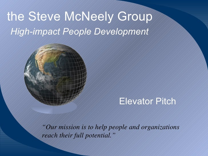 "the Steve McNeely Group   High-impact People Development Elevator Pitch "" Our mission is to help people and organizations ..."