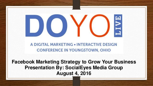Facebook Marketing Strategy to Grow Your Business Presentation By: SocialEyes Media Group August 4, 2016