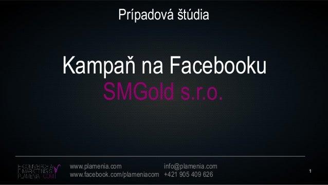 1www.plamenia.comwww.facebook.com/plameniacominfo@plamenia.com+421 905 409 626Prípadová štúdiaSMGold s.r.o.Kampaň na Faceb...