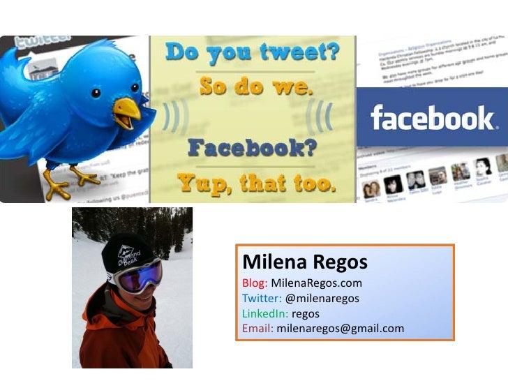 Milena Regos Blog: MilenaRegos.com Twitter: @milenaregos LinkedIn: regos Email: milenaregos@gmail.com