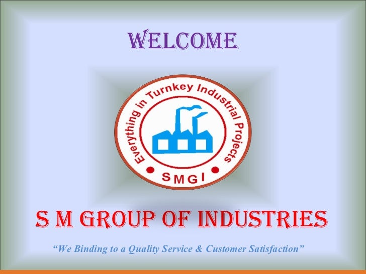 "WELCOME <ul><li>S M GROUP OF INDUSTRIES </li></ul>"" We Binding to a Quality Service & Customer Satisfaction"""